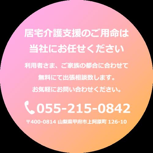 居宅介護支援のご用命は当社にお任せください 利用者さま、ご家族の都合に合わせて無料にて出張相談致します。お気軽にお問い合わせください。tel055-215-0842 〒400-0814 山梨県甲府市上阿原町126-10